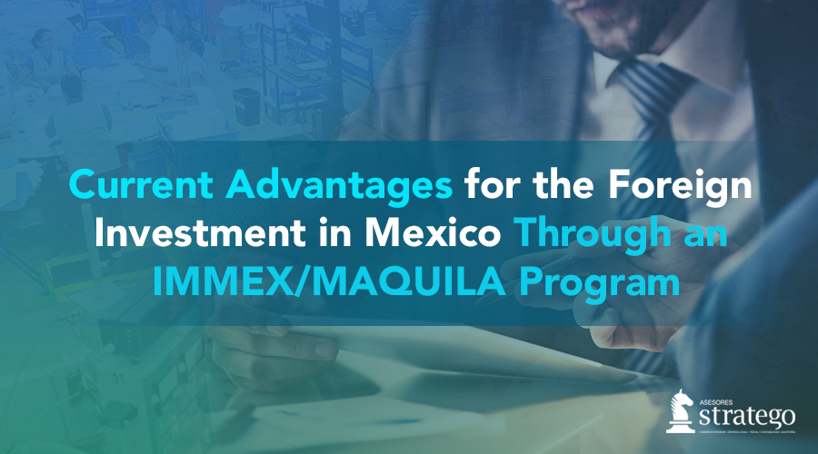 IMMEX MAQUILA MEXICO Foreign investment Asesores Stratego